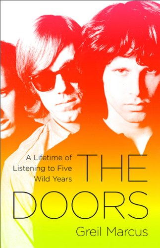 The Doors. A Lifetime of Listening to Five Mean Years [Greil Marcus. Public Affairs Books. 2011]